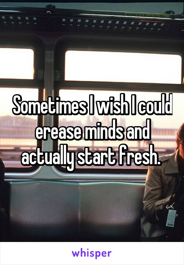 Sometimes I wish I could erease minds and actually start fresh.