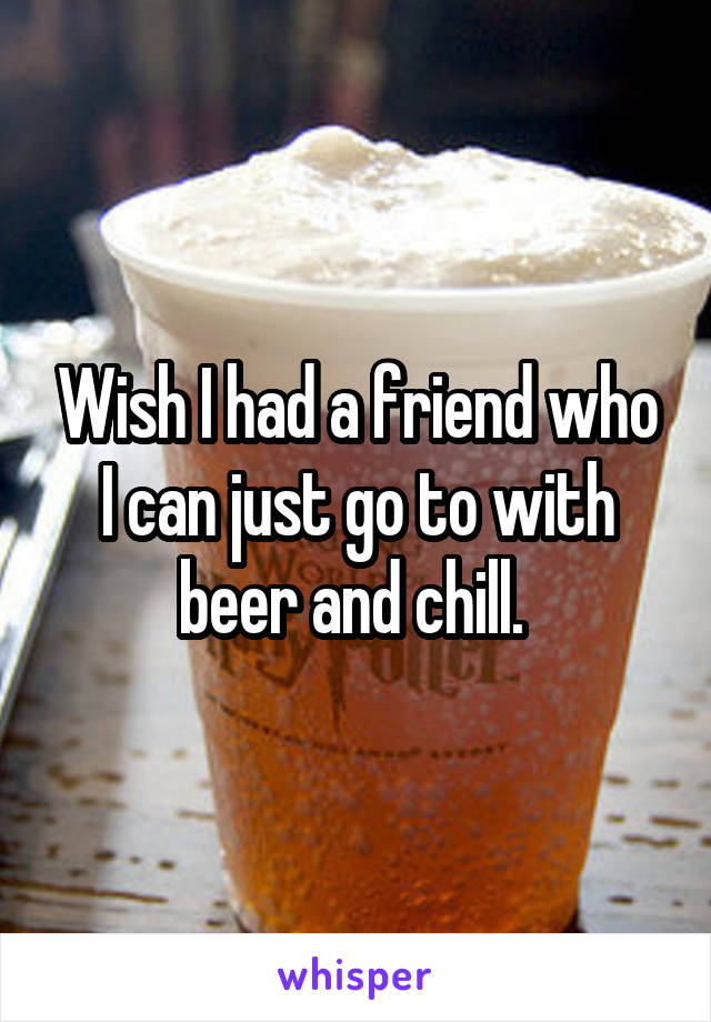 Wish I had a friend who I can just go to with beer and chill.