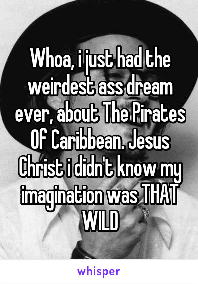 Whoa, i just had the weirdest ass dream ever, about The Pirates Of Caribbean. Jesus Christ i didn't know my imagination was THAT WILD
