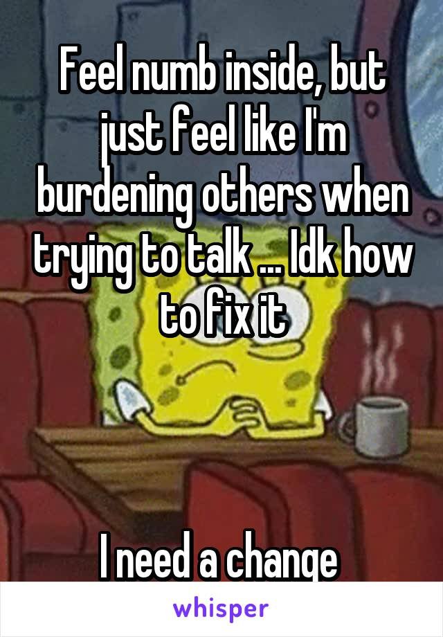 Feel numb inside, but just feel like I'm burdening others when trying to talk ... Idk how to fix it    I need a change