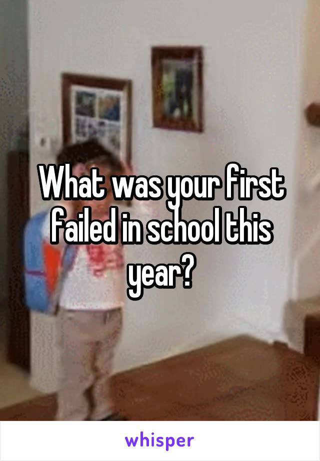 What was your first failed in school this year?