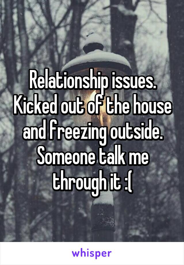 Relationship issues. Kicked out of the house and freezing outside. Someone talk me through it :(
