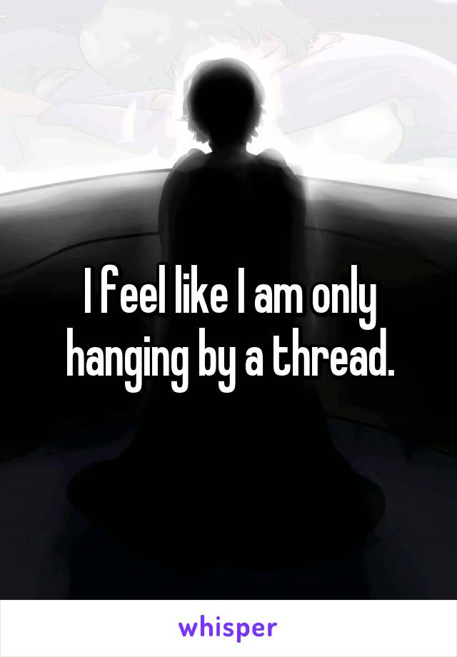 I feel like I am only hanging by a thread.