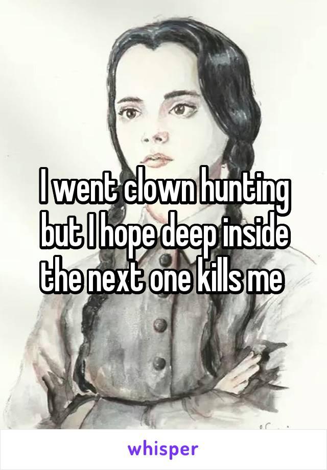 I went clown hunting but I hope deep inside the next one kills me