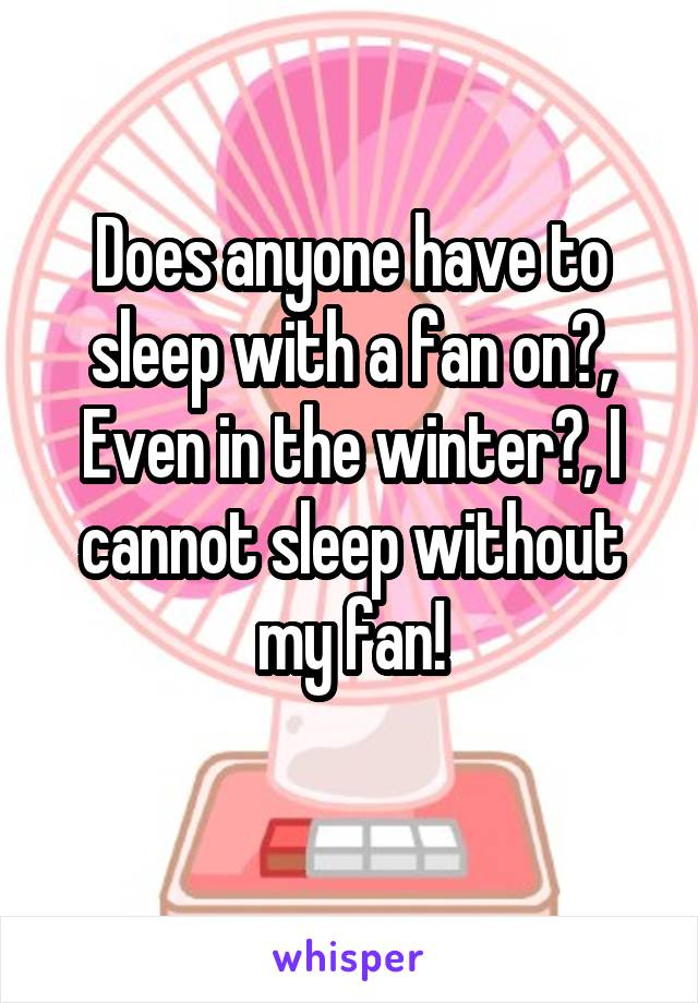 Does anyone have to sleep with a fan on?, Even in the winter?, I cannot sleep without my fan!
