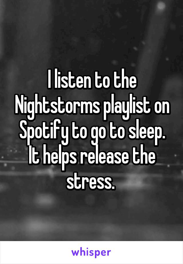 I listen to the Nightstorms playlist on Spotify to go to sleep. It helps release the stress.