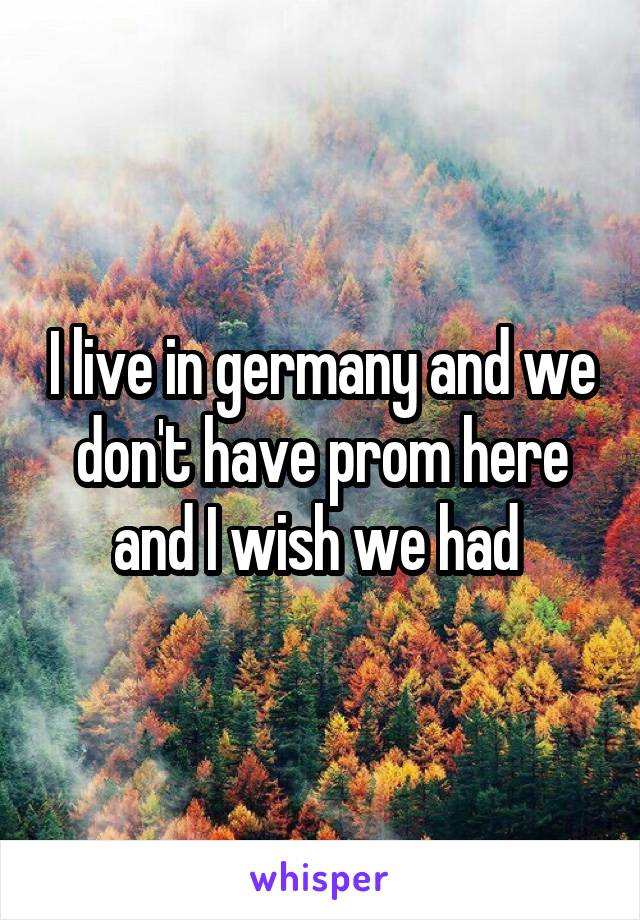 I live in germany and we don't have prom here and I wish we had
