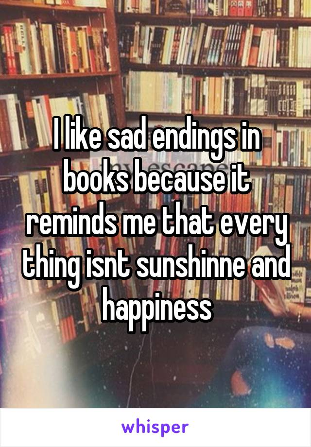 I like sad endings in books because it reminds me that every thing isnt sunshinne and happiness