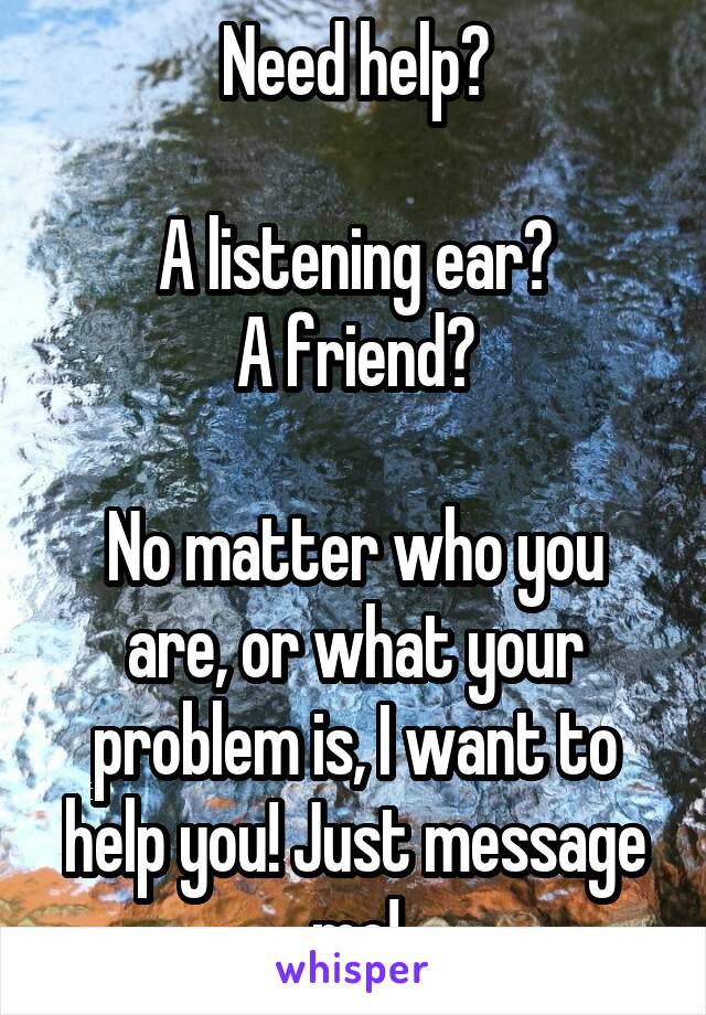 Need help?  A listening ear? A friend?  No matter who you are, or what your problem is, I want to help you! Just message me!