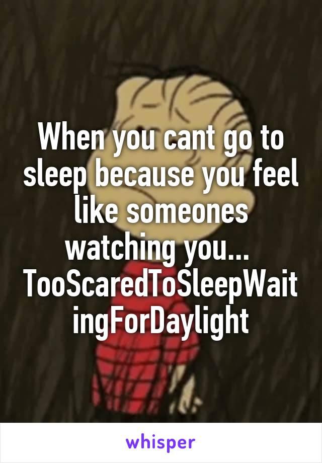 When you cant go to sleep because you feel like someones watching you...  TooScaredToSleepWaitingForDaylight