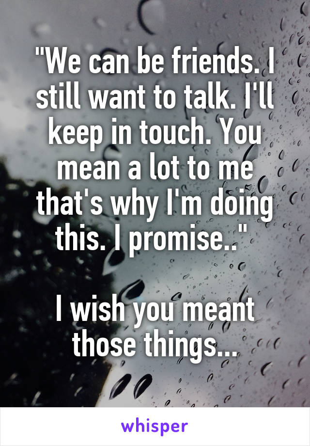 """""""We can be friends. I still want to talk. I'll keep in touch. You mean a lot to me that's why I'm doing this. I promise..""""   I wish you meant those things..."""