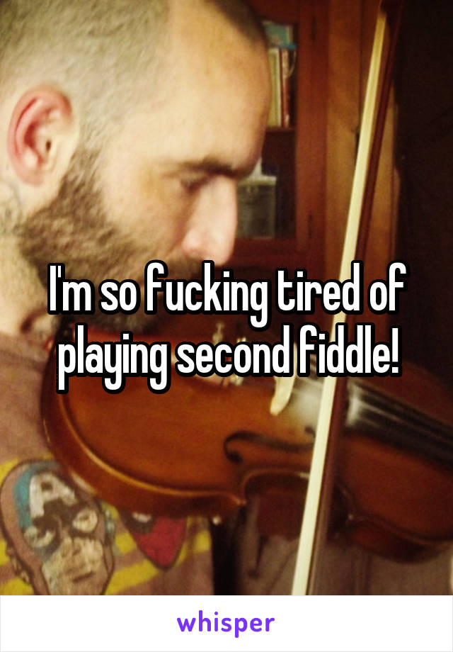 I'm so fucking tired of playing second fiddle!