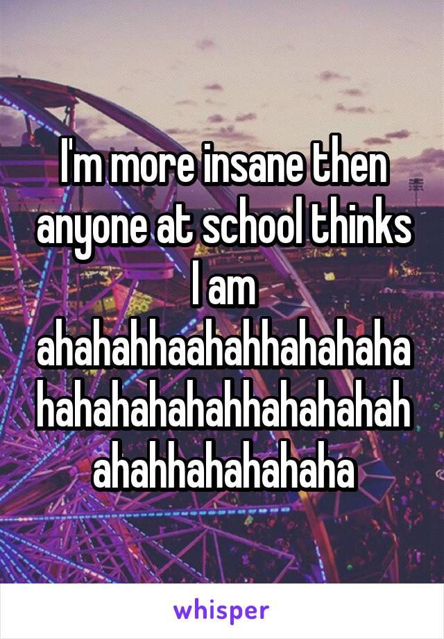 I'm more insane then anyone at school thinks I am ahahahhaahahhahahahahahahahahahhahahahahahahhahahahaha