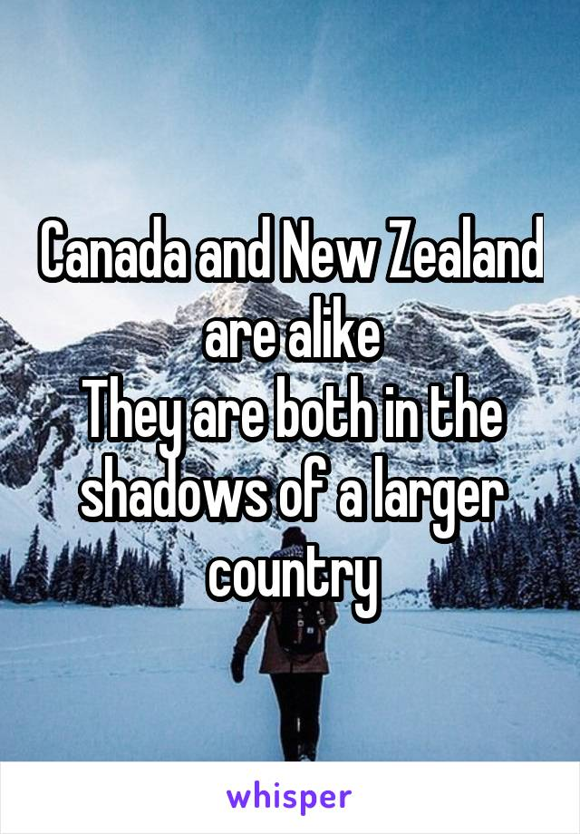 Canada and New Zealand are alike They are both in the shadows of a larger country