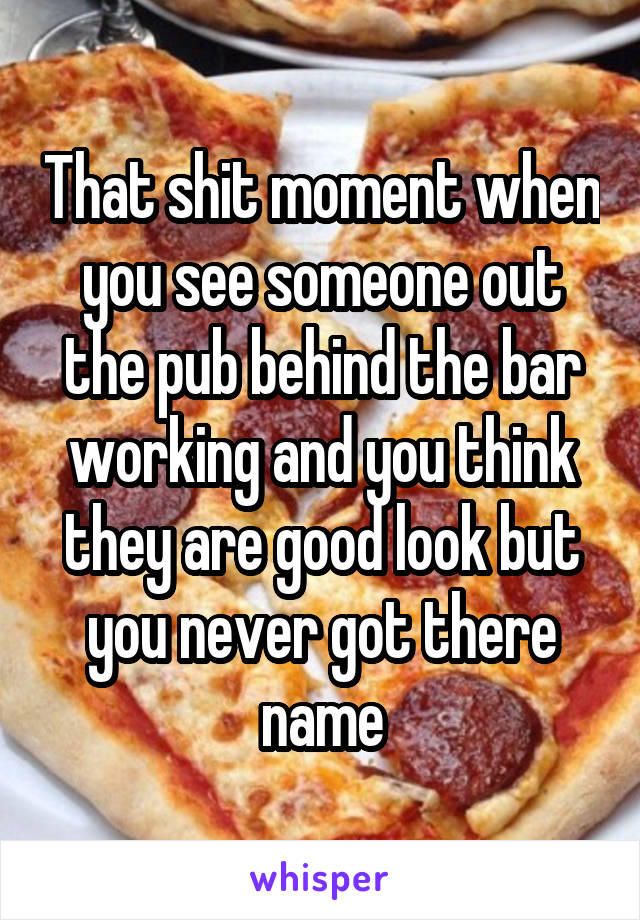 That shit moment when you see someone out the pub behind the bar working and you think they are good look but you never got there name