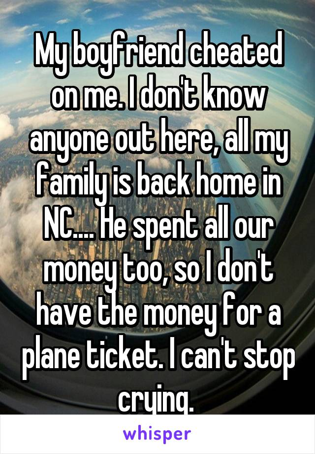 My boyfriend cheated on me. I don't know anyone out here, all my family is back home in NC.... He spent all our money too, so I don't have the money for a plane ticket. I can't stop crying.