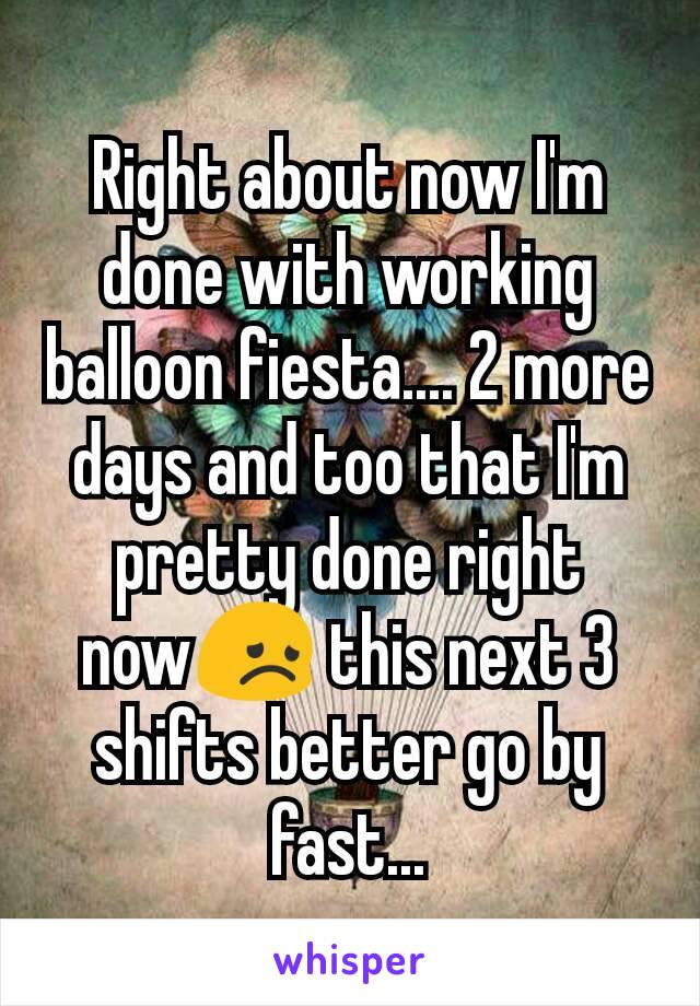 Right about now I'm done with working balloon fiesta.... 2 more days and too that I'm pretty done right now😞 this next 3 shifts better go by fast...