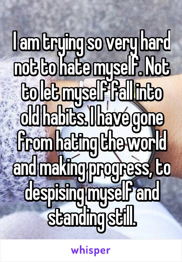 I am trying so very hard not to hate myself. Not to let myself fall into old habits. I have gone from hating the world and making progress, to despising myself and standing still.