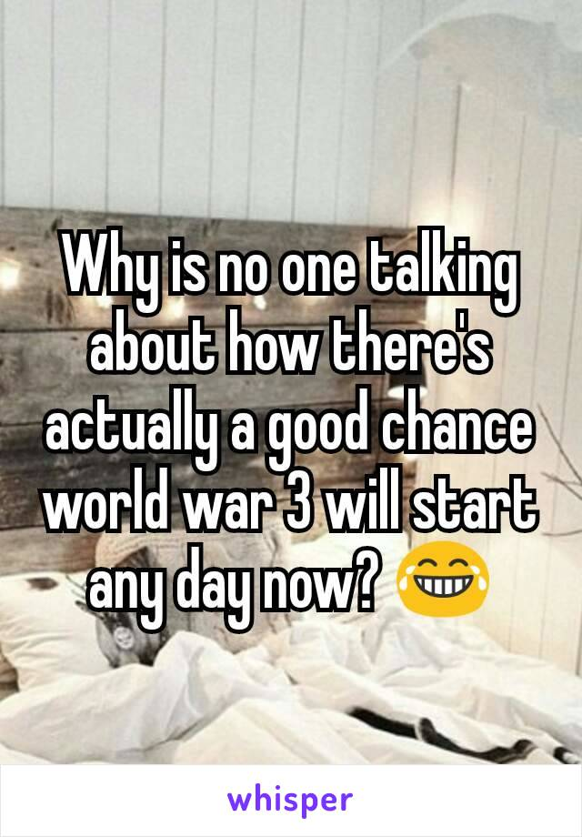 Why is no one talking about how there's actually a good chance world war 3 will start any day now? 😂