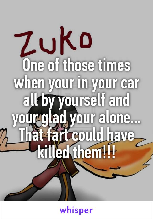 One of those times when your in your car all by yourself and your glad your alone... That fart could have killed them!!!