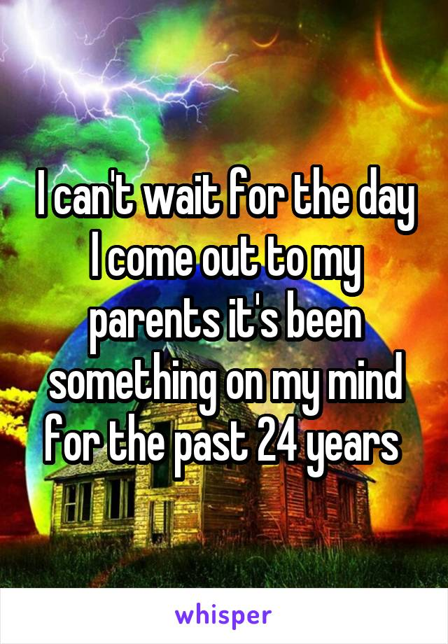 I can't wait for the day I come out to my parents it's been something on my mind for the past 24 years