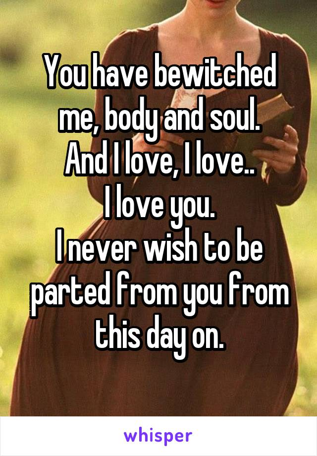 You have bewitched me, body and soul. And I love, I love.. I love you. I never wish to be parted from you from this day on.