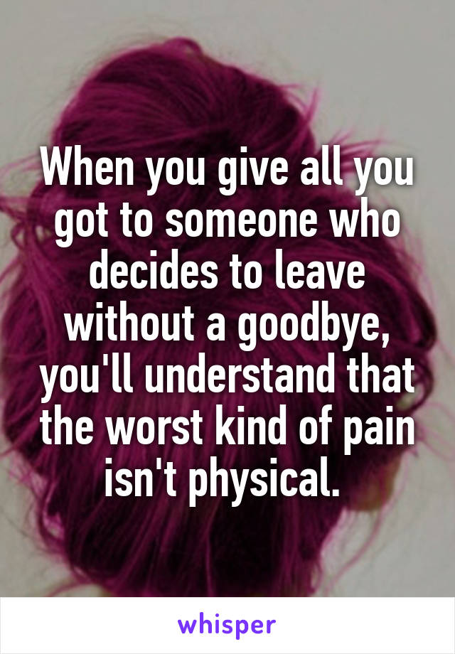 When you give all you got to someone who decides to leave without a goodbye, you'll understand that the worst kind of pain isn't physical.