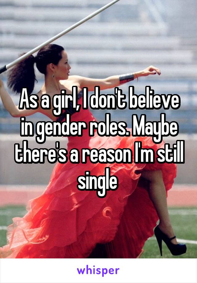 As a girl, I don't believe in gender roles. Maybe there's a reason I'm still single