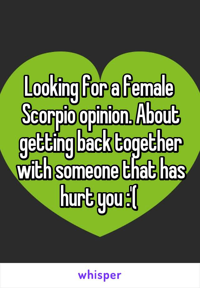 Looking for a female  Scorpio opinion. About getting back together with someone that has hurt you :'(