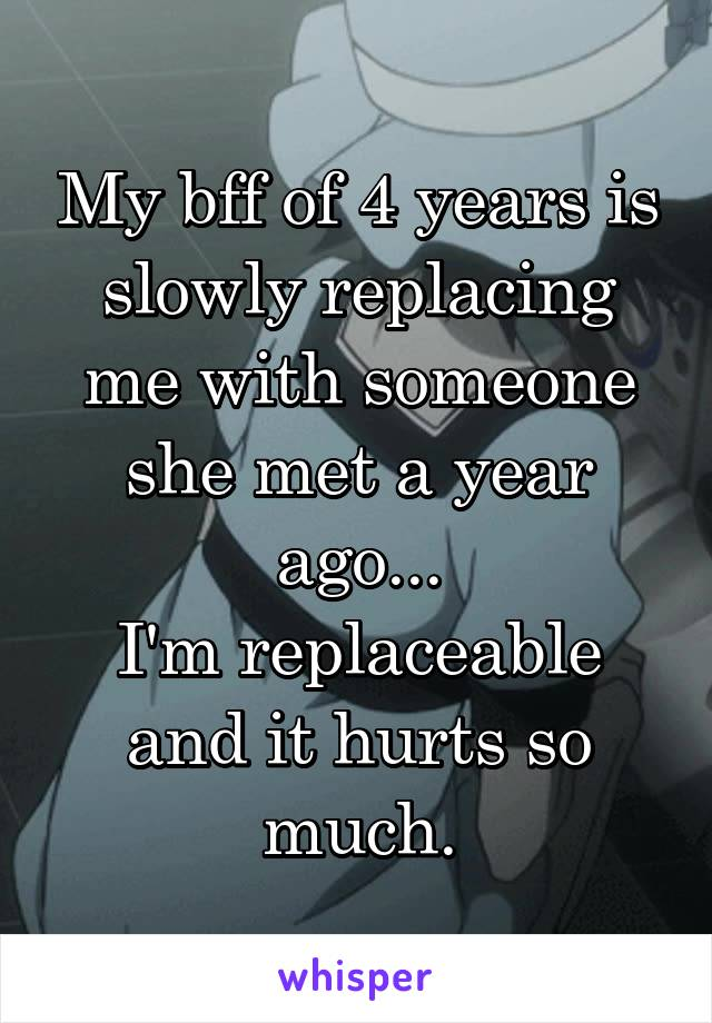My bff of 4 years is slowly replacing me with someone she met a year ago... I'm replaceable and it hurts so much.