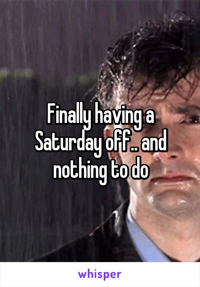 Finally having a Saturday off.. and nothing to do