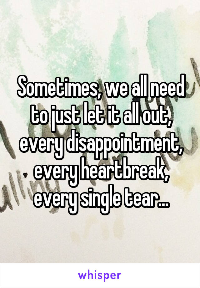 Sometimes, we all need to just let it all out, every disappointment, every heartbreak, every single tear...