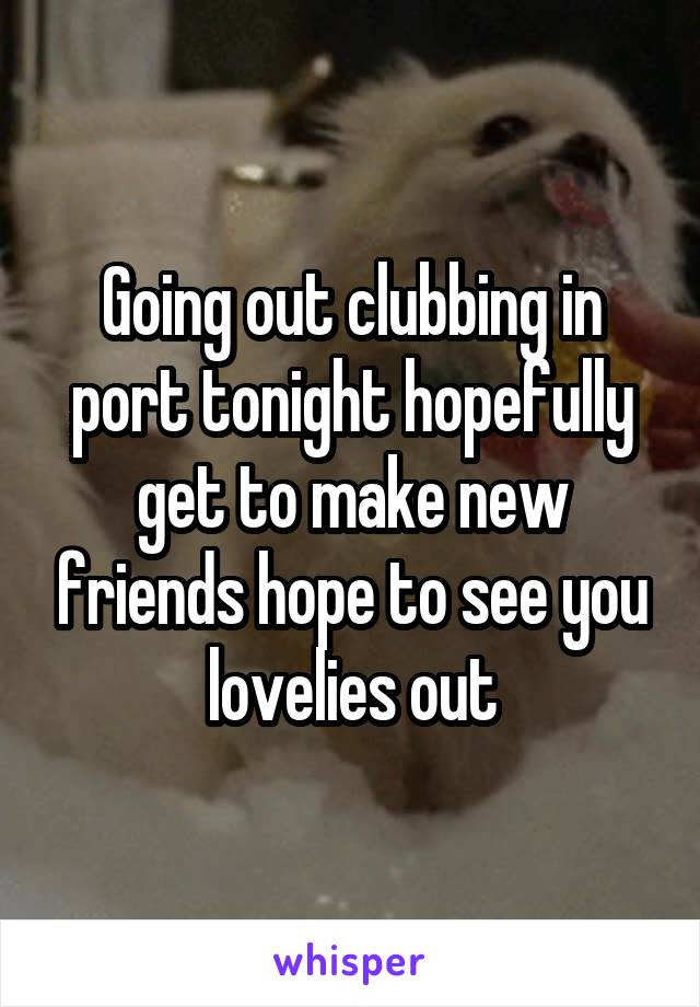 Going out clubbing in port tonight hopefully get to make new friends hope to see you lovelies out