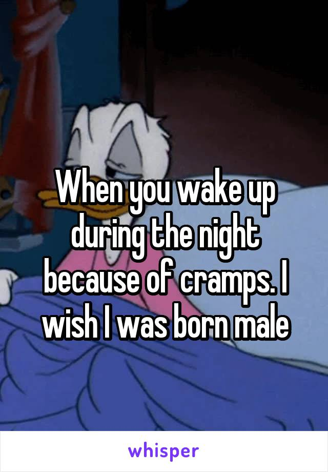 When you wake up during the night because of cramps. I wish I was born male