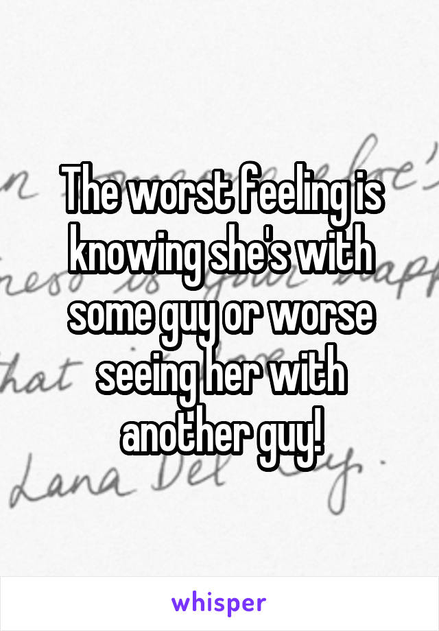The worst feeling is knowing she's with some guy or worse seeing her with another guy!