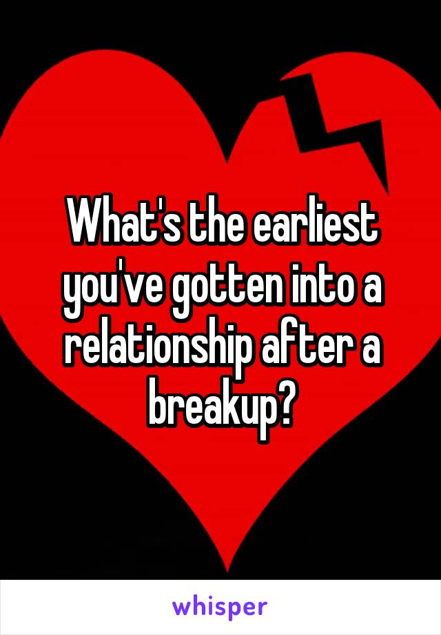 What's the earliest you've gotten into a relationship after a breakup?