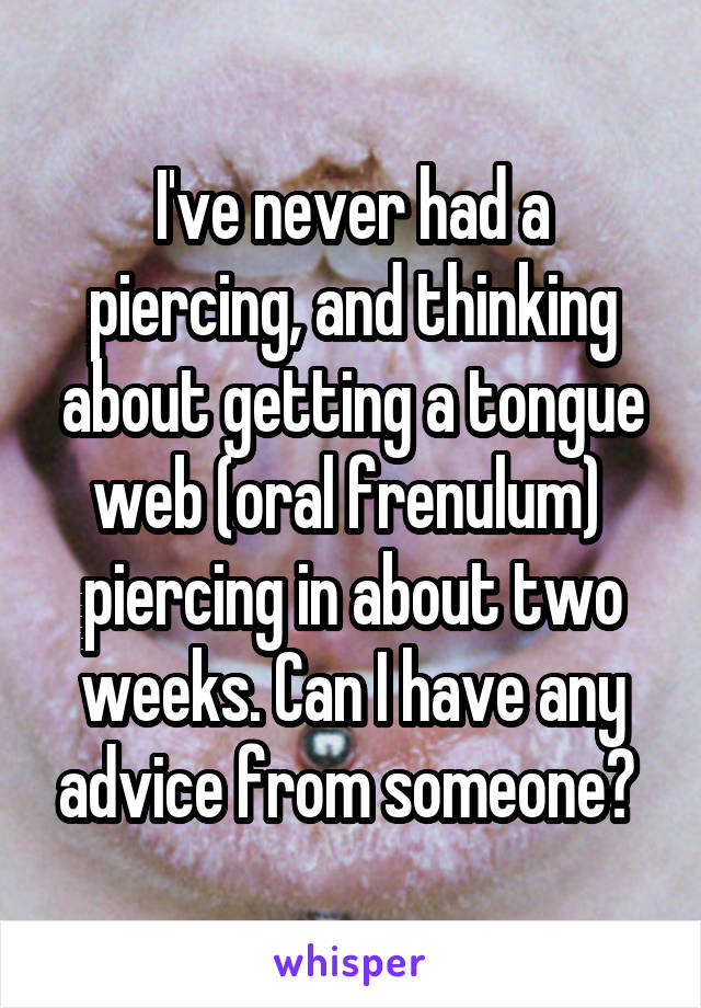 I've never had a piercing, and thinking about getting a tongue web (oral frenulum)  piercing in about two weeks. Can I have any advice from someone?