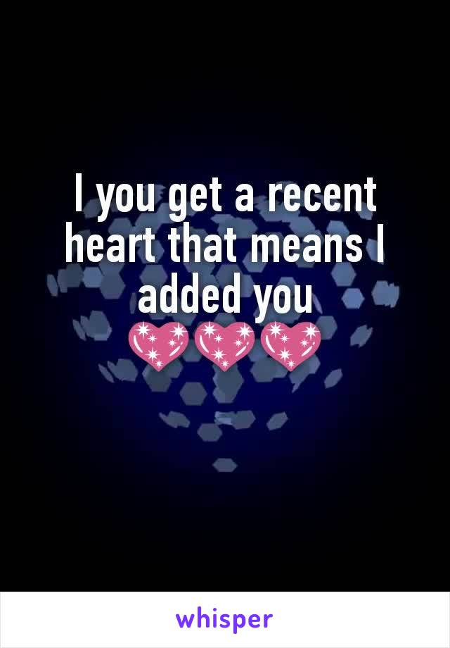 I you get a recent heart that means I added you 💖💖💖