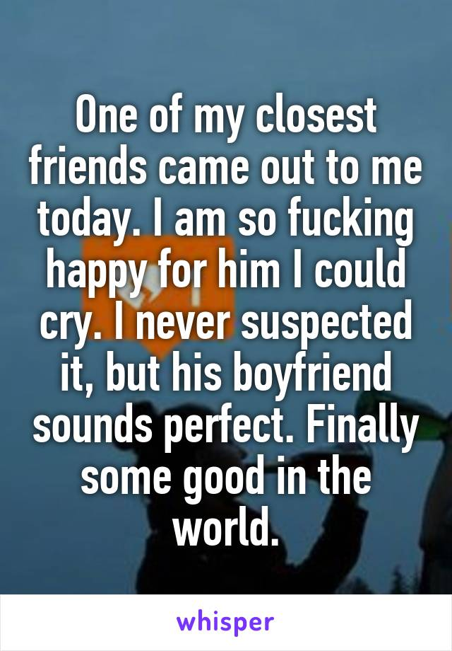 One of my closest friends came out to me today. I am so fucking happy for him I could cry. I never suspected it, but his boyfriend sounds perfect. Finally some good in the world.