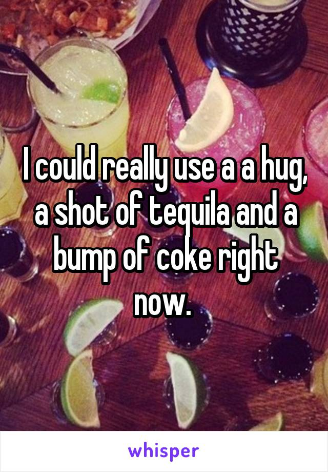 I could really use a a hug, a shot of tequila and a bump of coke right now.
