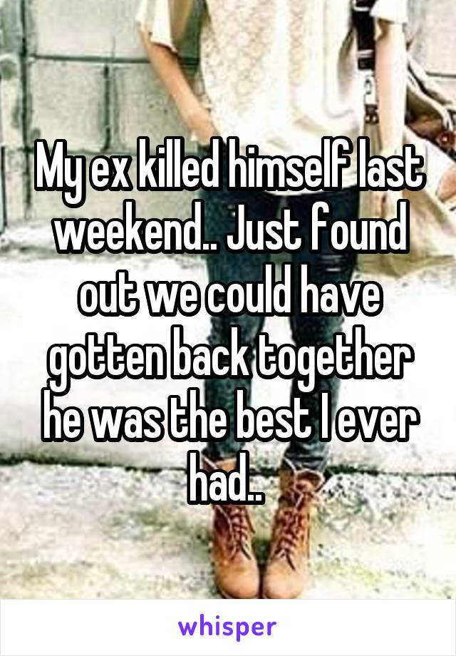 My ex killed himself last weekend.. Just found out we could have gotten back together he was the best I ever had..