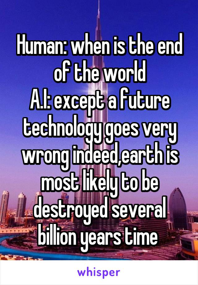Human: when is the end of the world A.I: except a future technology goes very wrong indeed,earth is most likely to be destroyed several billion years time