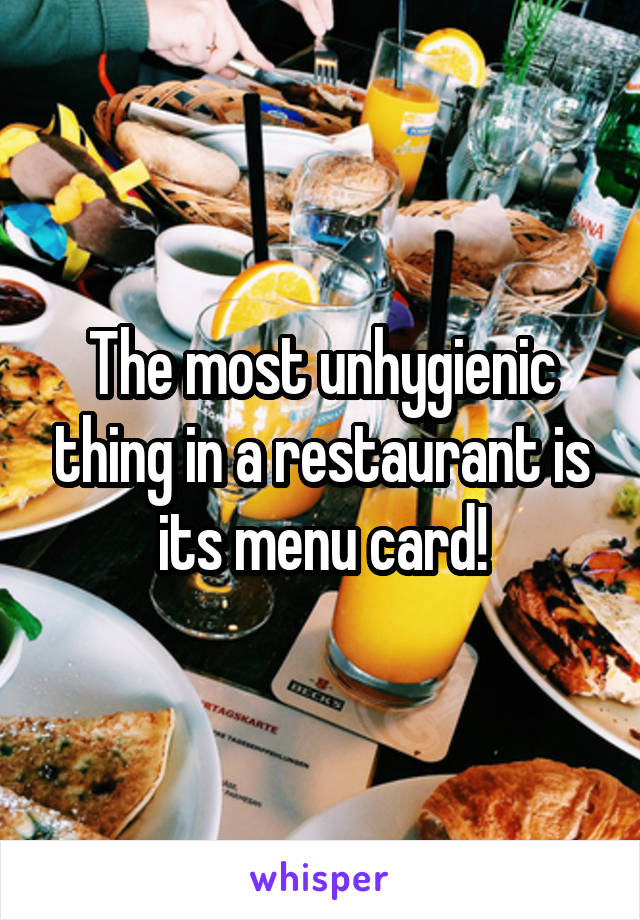 The most unhygienic thing in a restaurant is its menu card!