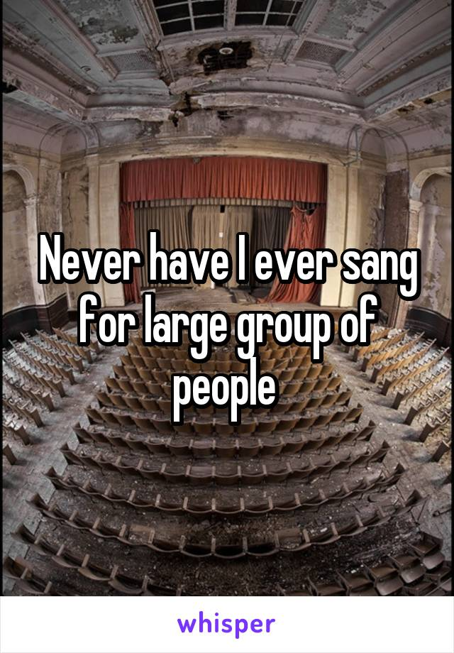 Never have I ever sang for large group of people