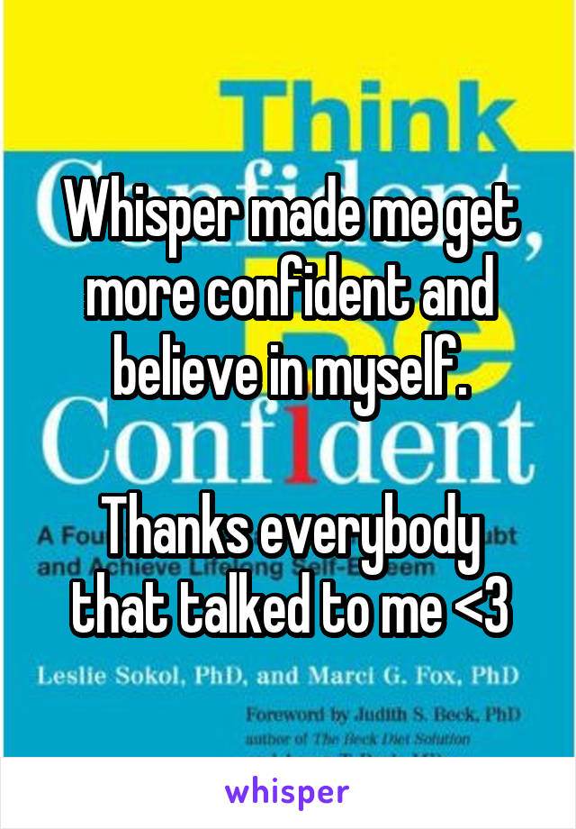 Whisper made me get more confident and believe in myself.  Thanks everybody that talked to me <3