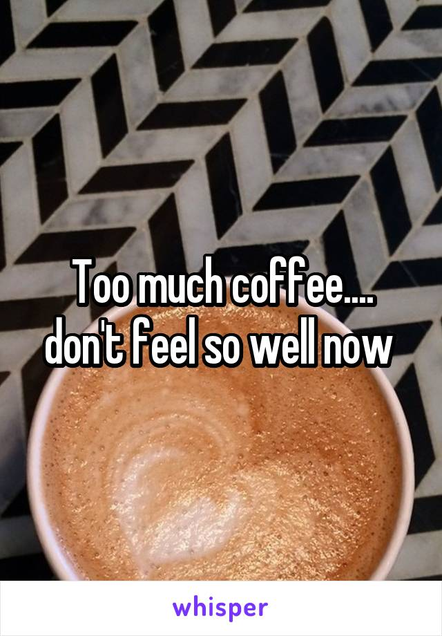 Too much coffee.... don't feel so well now