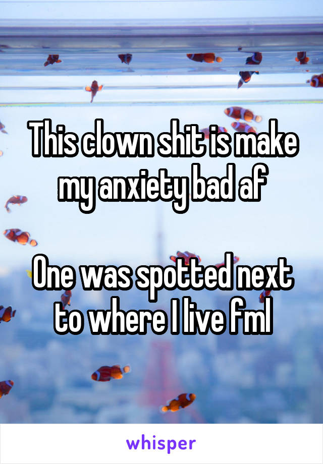 This clown shit is make my anxiety bad af  One was spotted next to where I live fml
