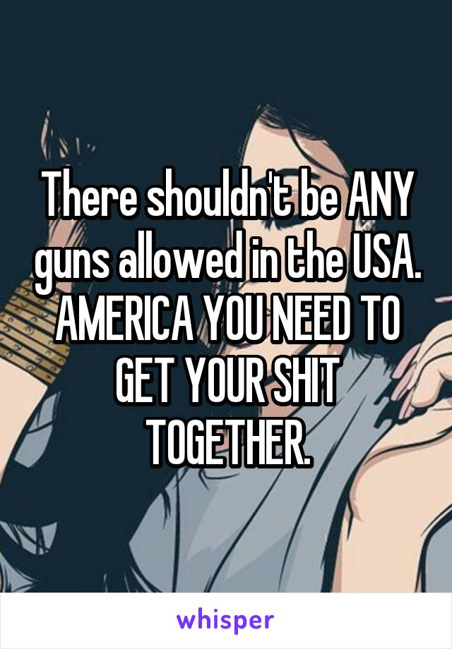 There shouldn't be ANY guns allowed in the USA. AMERICA YOU NEED TO GET YOUR SHIT TOGETHER.