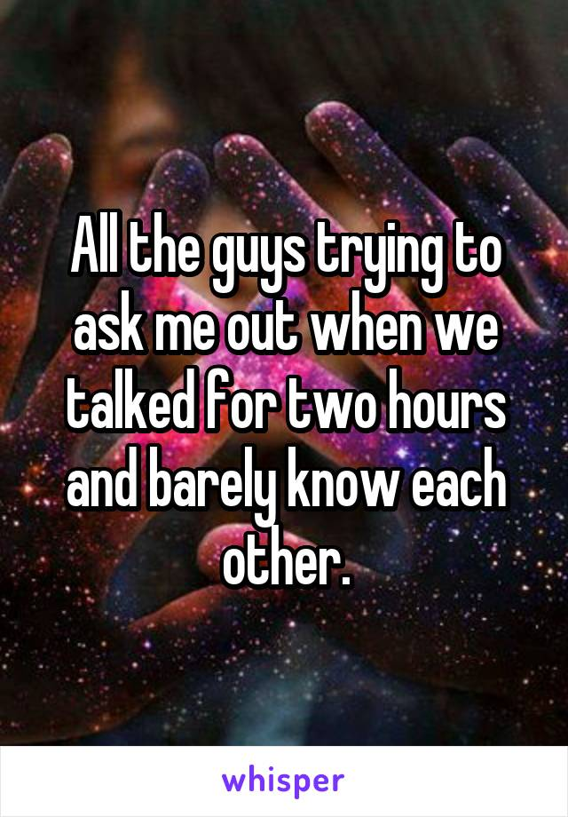 All the guys trying to ask me out when we talked for two hours and barely know each other.