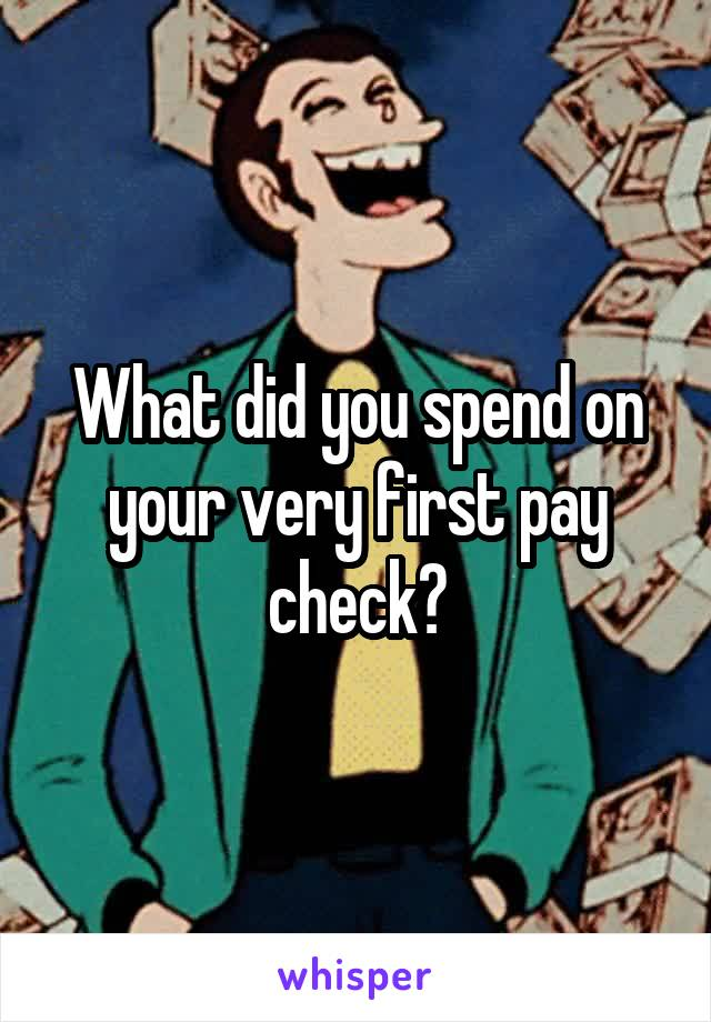 What did you spend on your very first pay check?